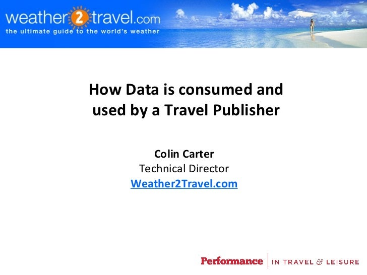 How Data is consumed andused by a Travel Publisher         Colin Carter      Technical Director     Weather2Travel.com