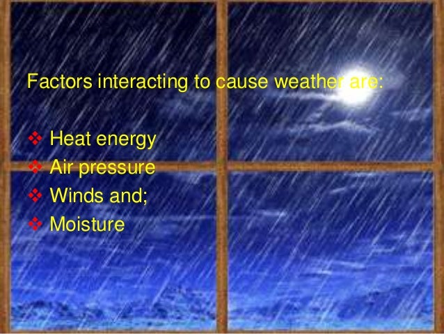 Combinations of these factors in   different intensities changetemperature that makes weather     different from climate.