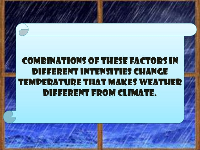  Temperature is the most importantelement of weather because weatherchanges are brought about by the change intemperature...