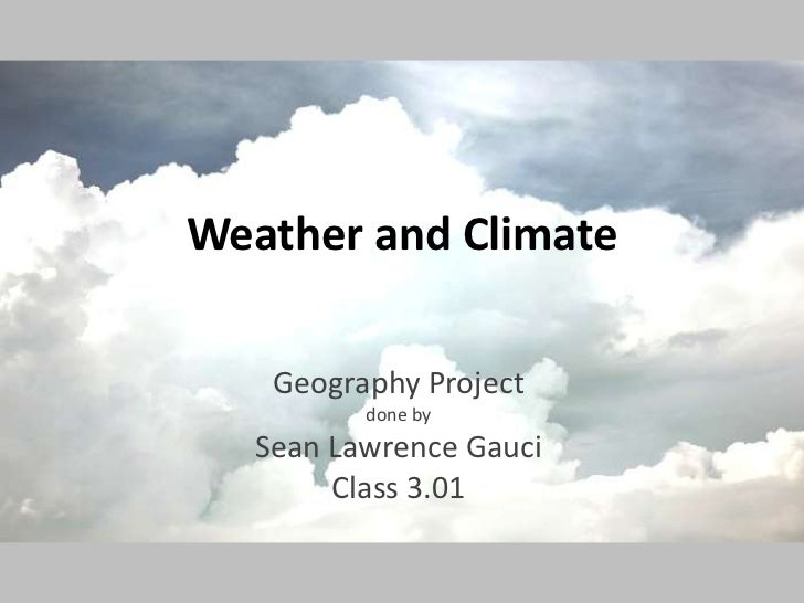 Weather and Climate<br />Geography Project<br />done by<br />Sean Lawrence Gauci<br />Class 3.01<br />
