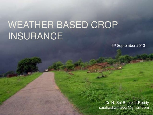 WEATHER BASED CROP INSURANCE Dr. N. Sai Bhaskar Reddy saibhaskarnakka@gmail.com 6th September 2013