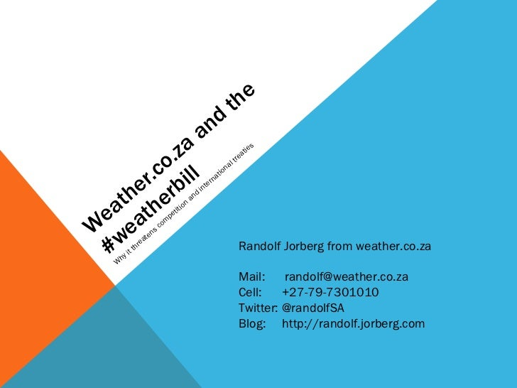 Weather.co.za and the #weatherbill Why it threatens competition and international treaties Randolf Jorberg from weather.co...