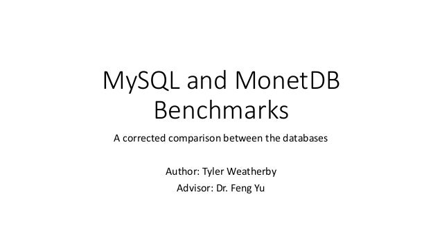MySQL and MonetDB Benchmarks A corrected comparison between the databases Author: Tyler Weatherby Advisor: Dr. Feng Yu