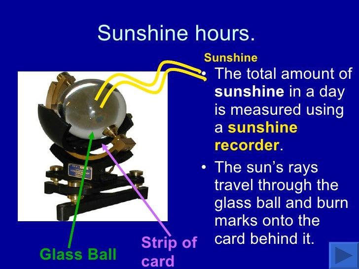 Sunshine hours.  <ul><li>The total amount of  sunshine  in a day is measured using a  sunshine recorder .  </li></ul><ul><...