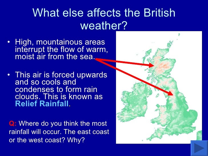 What else affects the British weather? <ul><li>High, mountainous areas interrupt the flow of warm, moist air from the sea....