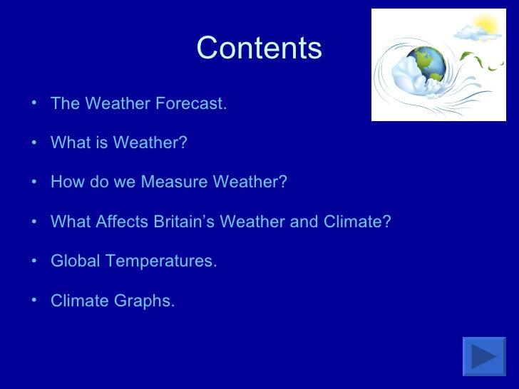 Contents <ul><li>The Weather Forecast.  </li></ul><ul><li>What is Weather? </li></ul><ul><li>How do we Measure Weather? </...