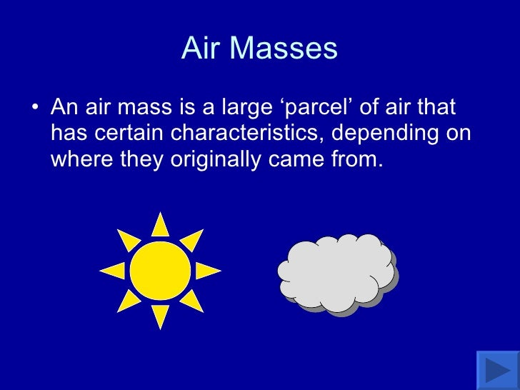 Air Masses <ul><li>An air mass is a large 'parcel' of air that has certain characteristics, depending on where they origin...