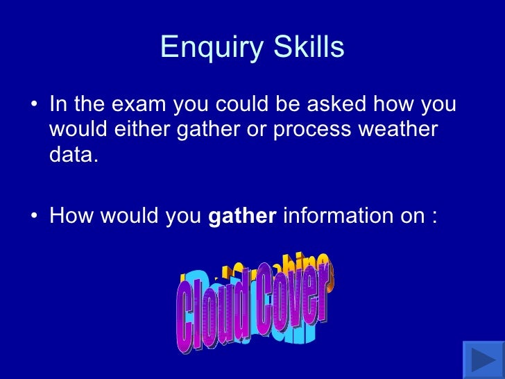 Enquiry Skills <ul><li>In the exam you could be asked how you would either gather or process weather data.  </li></ul><ul>...