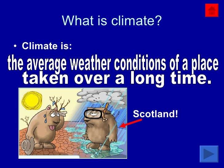 What is climate? <ul><li>Climate is: </li></ul>the average weather conditions of a place  taken over a long time.  Scotland!