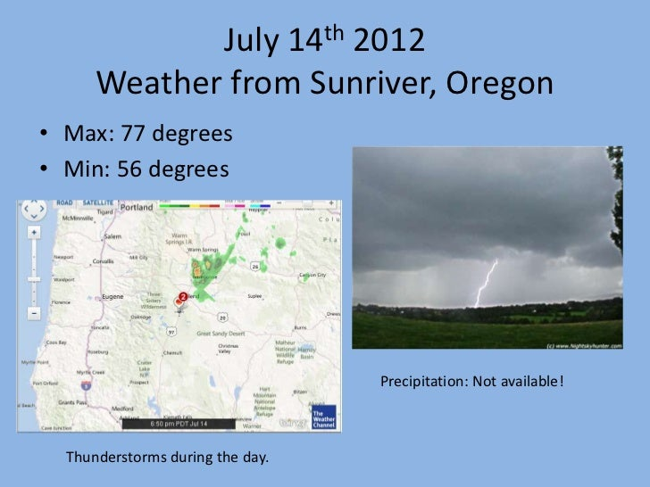 July 14th 2012      Weather from Sunriver, Oregon• Max: 77 degrees• Min: 56 degrees                                  Preci...