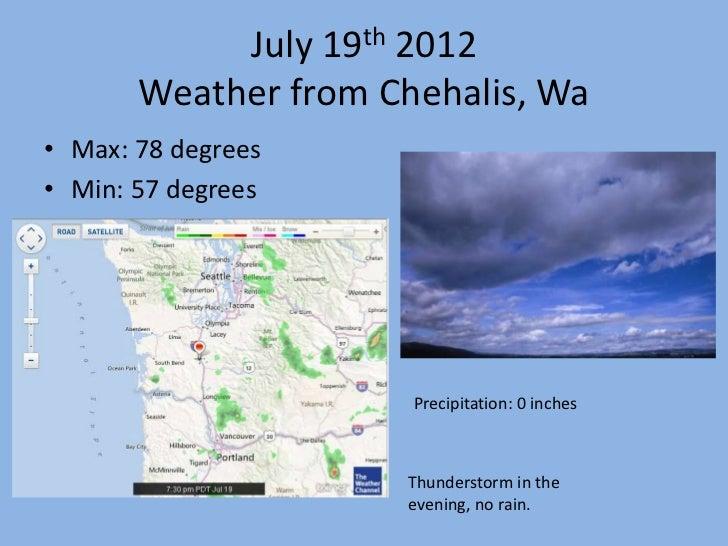 July 19th 2012       Weather from Chehalis, Wa• Max: 78 degrees• Min: 57 degrees                      Precipitation: 0 inc...