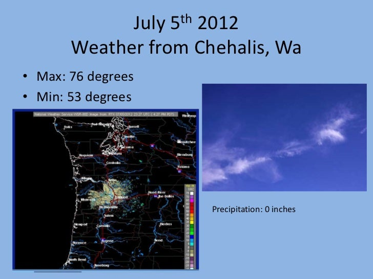 July 5th 2012       Weather from Chehalis, Wa• Max: 76 degrees• Min: 53 degrees                      Precipitation: 0 inches