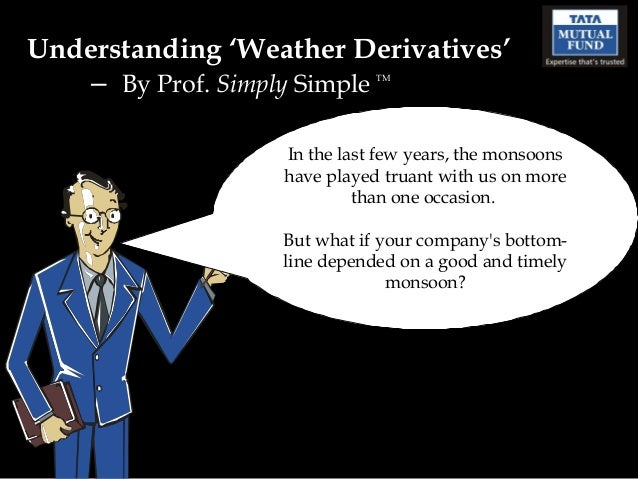 Understanding 'Weather Derivatives'   – By Prof. Simply Simple  TM                  In the last few years, the monsoons   ...