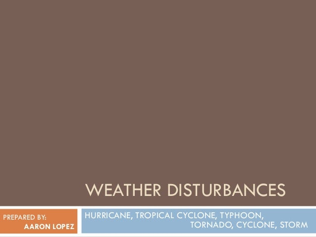 WEATHER DISTURBANCESPREPARED BY:       HURRICANE, TROPICAL CYCLONE, TYPHOON,     AARON LOPEZ                         TORNA...