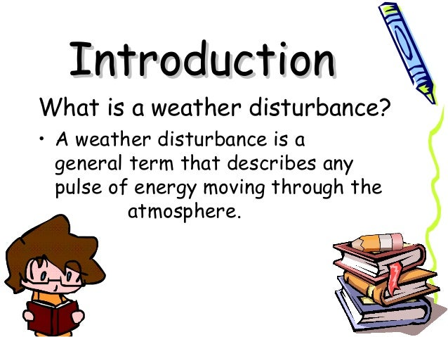 IntroductionIntroduction What is a weather disturbance? • A weather disturbance is a generalterm that describes any pulse...