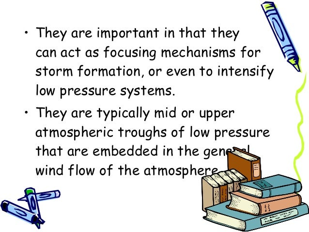• They are important in that they canact as focusing mechanisms for storm formation, or even to intensify low pressure sy...