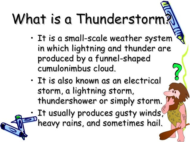 What is a Thunderstorm?What is a Thunderstorm? • It is a small-scale weather systemIt is a small-scale weather system in w...