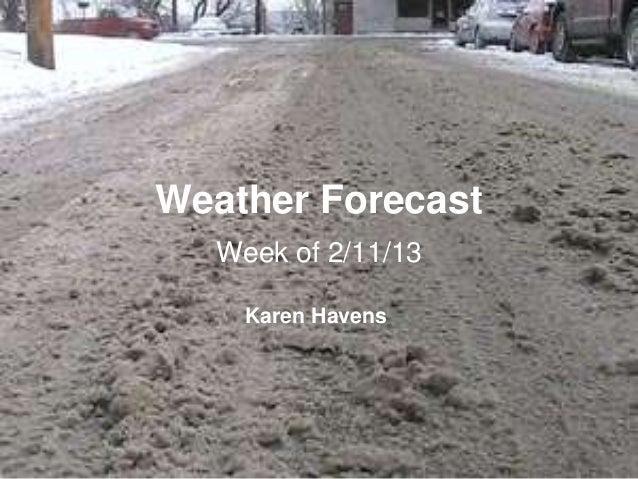 Weather Forecast  Week of 2/11/13    Karen Havens