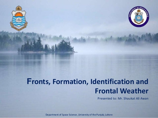 Presented to: Mr. Shaukat Ali Awan Fronts, Formation, Identification and Frontal Weather Department of Space Science ,Univ...