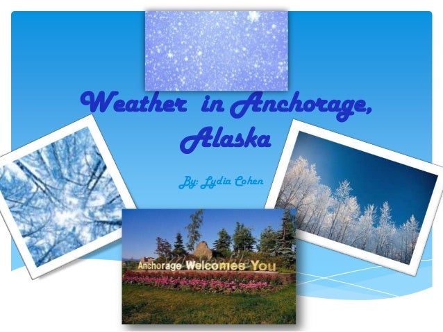 Weather in Anchorage,       Alaska       By: Lydia Cohen