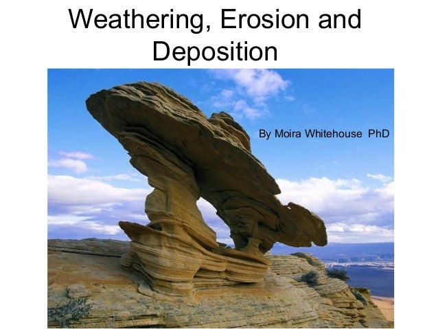 Weathering, Erosion and     Deposition              By Moira Whitehouse PhD