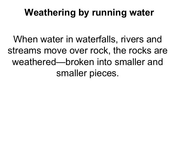 Weathering by running water When water in waterfalls, rivers andstreams move over rock, the rocks are weathered—broken int...