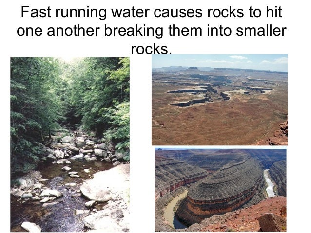 Fast running water causes rocks to hitone another breaking them into smaller                rocks.