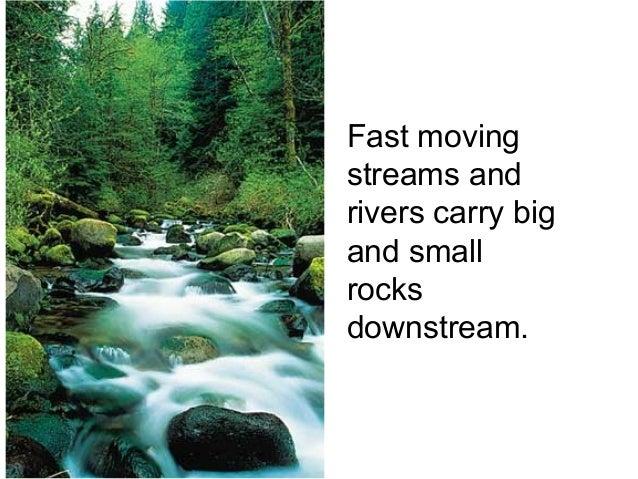 Fast movingstreams andrivers carry bigand smallrocksdownstream.