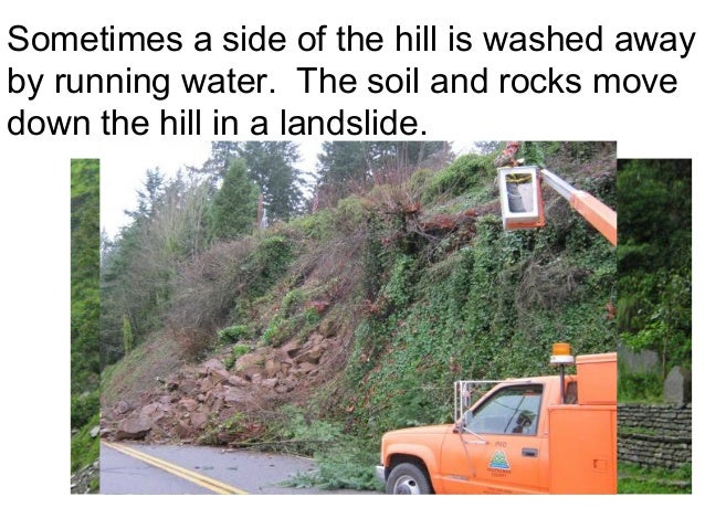 Sometimes a side of the hill is washed awayby running water. The soil and rocks movedown the hill in a landslide.