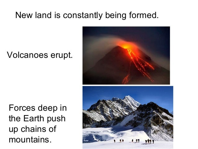New land is constantly being formed.Volcanoes erupt.Forces deep inthe Earth pushup chains ofmountains.