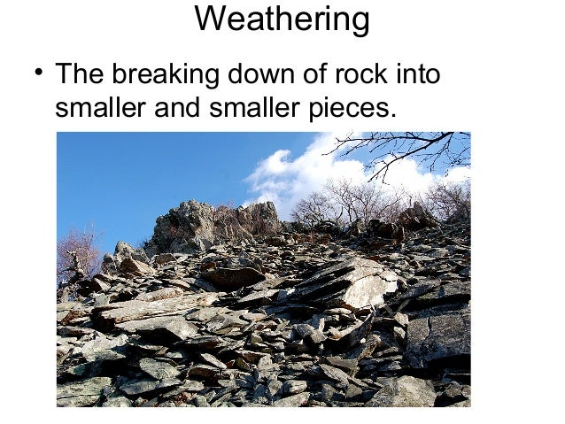 Weathering• The breaking down of rock into  smaller and smaller pieces.