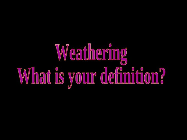 Weathering What is your definition?