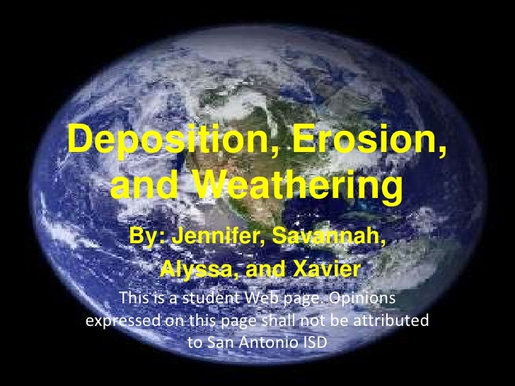 Deposition, Erosion, and Weathering<br />By: Jennifer, Savannah,<br /> Alyssa, and Xavier<br />This is a student Web page....