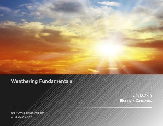 http://www.botkinchemie.com + 1 (732) 309-3476 Jim Botkin BotkinChemie Weathering Fundamentals