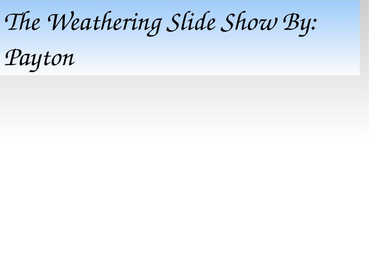 The Weathering Slide Show By: Payton