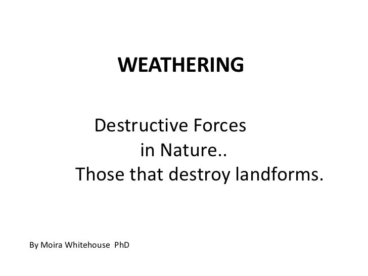 WEATHERING            Destructive Forces                 in Nature..          Those that destroy landforms.By Moira Whiteh...