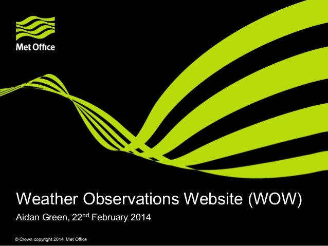 Weather Observations Website (WOW) Aidan Green, 22nd February 2014 © Crown copyright 2014 Met Office