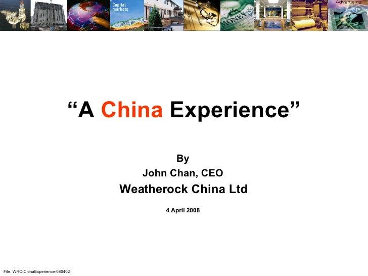 "File: WRC-ChinaExperience-080402 "" A  China  Experience"" By John Chan, CEO Weatherock China Ltd 4 April 2008"