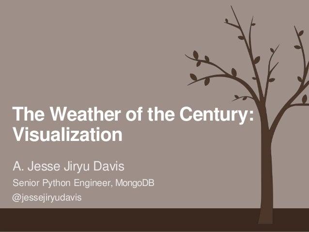 The Weather of the Century:  Visualization  A. Jesse Jiryu Davis  Senior Python Engineer, MongoDB  @jessejiryudavis