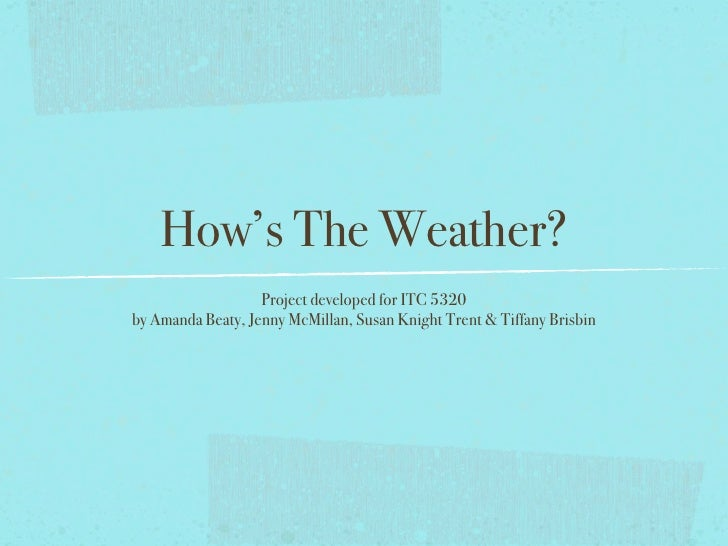 How's The Weather?                    Project developed for ITC 5320 by Amanda Beaty, Jenny McMillan, Susan Knight Trent &...