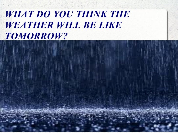 WHAT DO YOU THINK THE WEATHER WILL BE LIKE TOMORROW? WHAT