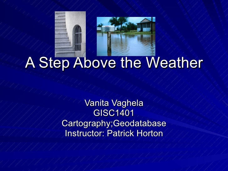 A Step Above the Weather Vanita Vaghela GISC1401 Cartography;Geodatabase Instructor: Patrick Horton