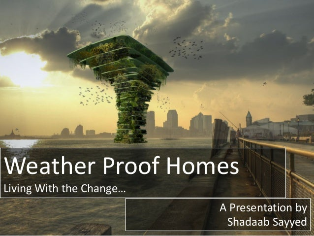 Weather Proof Homes Living With the Change… A Presentation by Shadaab Sayyed