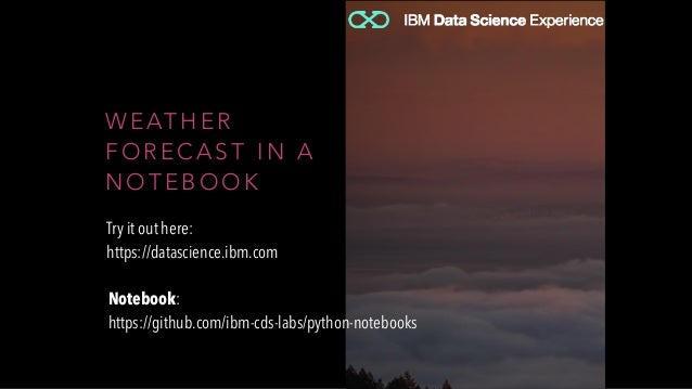 W E AT H E R F O R E C A S T I N A N O T E B O O K Try it out here: https://datascience.ibm.com Notebook: https://github.c...