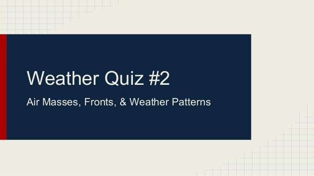 Weather Quiz #2 Air Masses, Fronts, & Weather Patterns