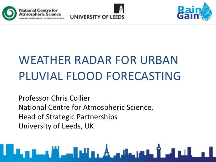 WEATHER RADAR FOR URBAN PLUVIAL FLOOD FORECASTING Professor Chris Collier National Centre for Atmospheric Science, Head of...