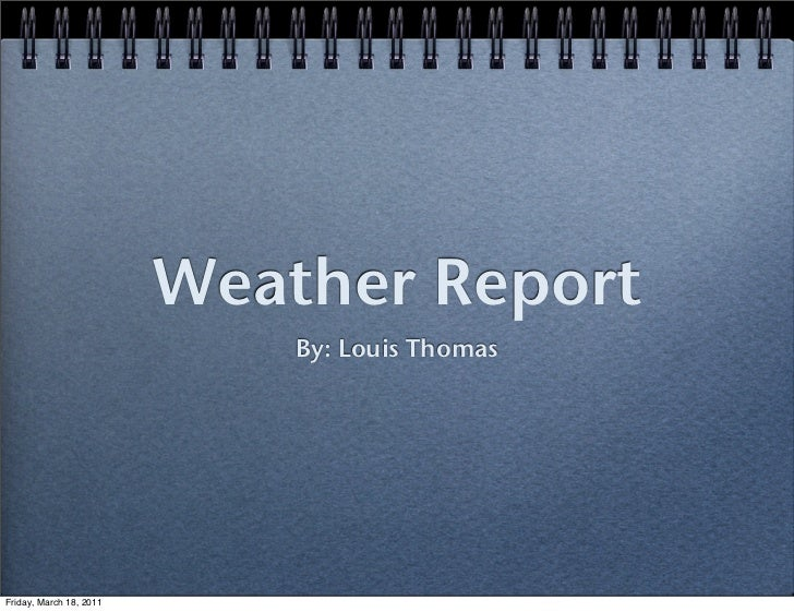 Weather Report                             By: Louis ThomasFriday, March 18, 2011