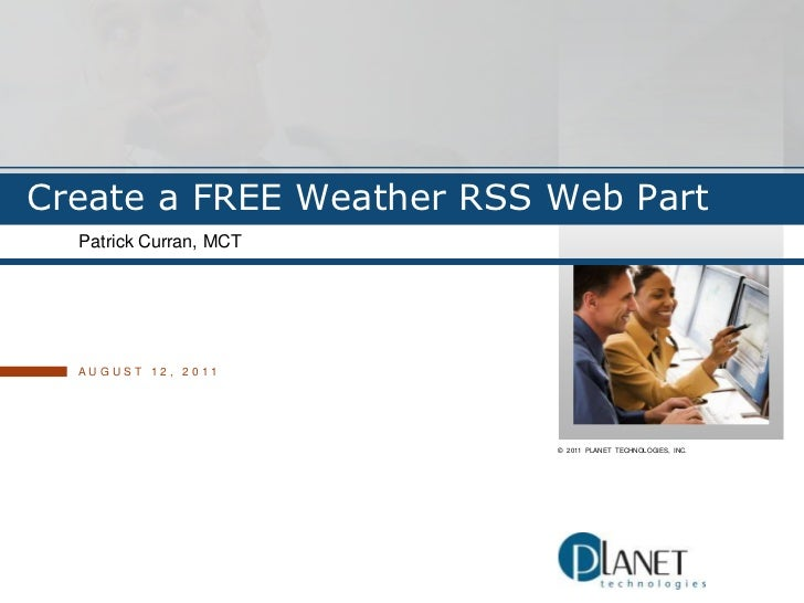 Create a FREE Weather RSS Web Part<br />Patrick Curran, MCT<br />August 12, 2011<br />