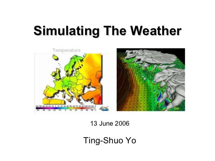 Simulating The Weather        13 June 2006       Ting-Shuo Yo