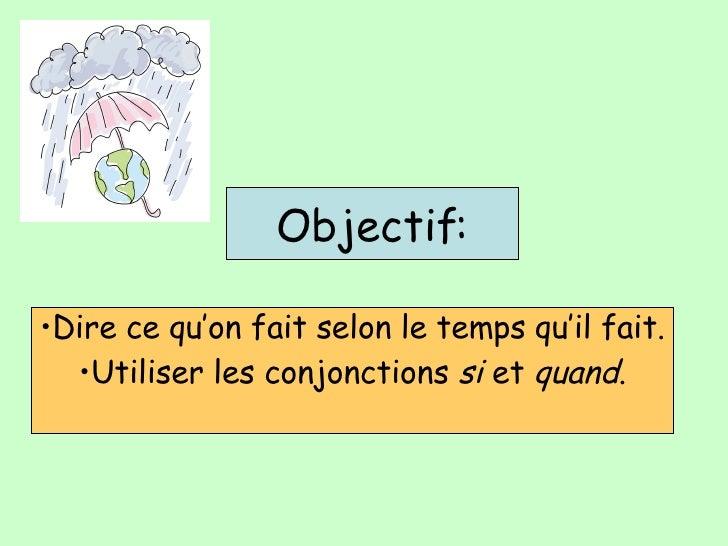 Objectif: <ul><li>Dire ce qu'on fait selon le temps qu'il fait. </li></ul><ul><li>Utiliser les conjonctions  si  et  quand...